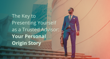 The Key to Presenting Yourself as a Trusted Advisor: Your Personal Origin Story