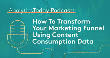 AnalyticsToday Podcast: How To Transform Your Marketing Funnel Using Content Consumption Data