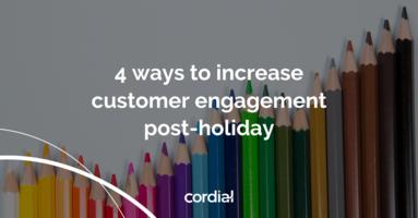 4 ways to increase customer engagement post-holiday | Cordial Blog