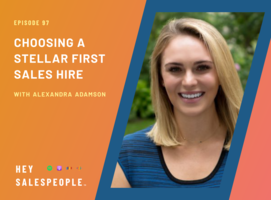 Choosing a Stellar First Sales Hire with Alexandra Adamson {Hey Salespeople Podcast}