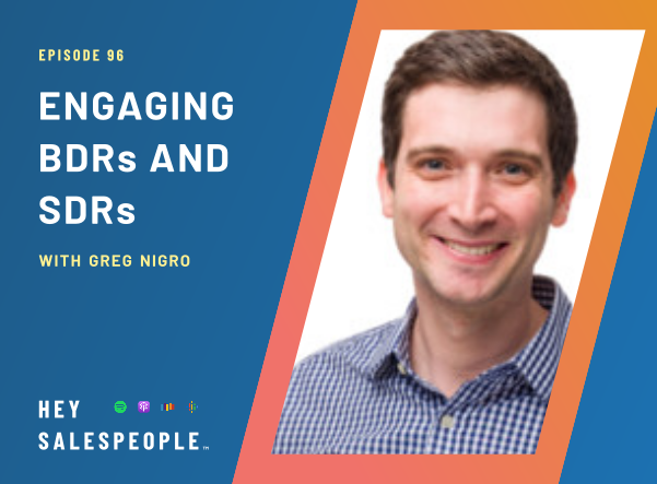 Engaging BDRs and SDRs with Greg Nigro {Hey Salespeople Podcast}
