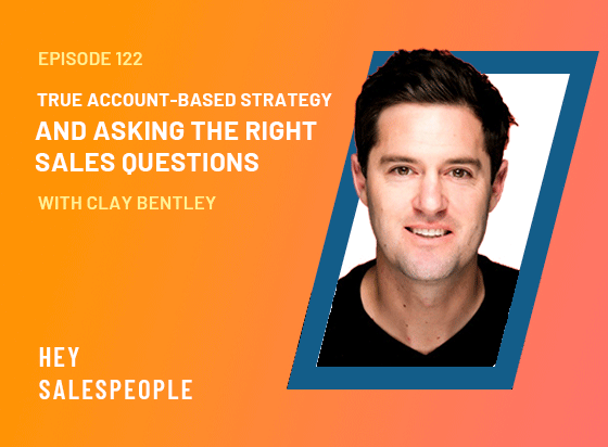 True Account-Based Strategy and Asking the Right Sales Questions with Clay Bentley