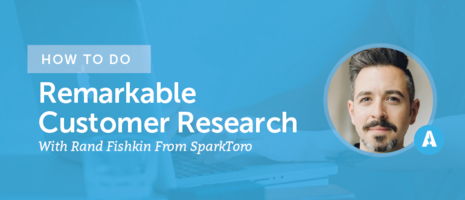How To Do Remarkable Customer Research With Rand Fishkin