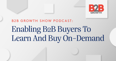 B2B Growth Show Podcast: Enabling B2B Buyers To Learn And Buy On-Demand