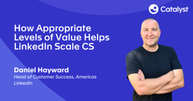 How Appropriate Levels of Value Helps LinkedIn Scale CS